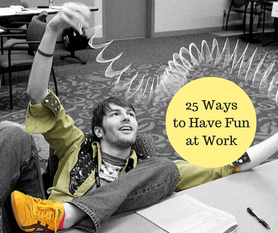 25 ways to have fun at work daring to live fully